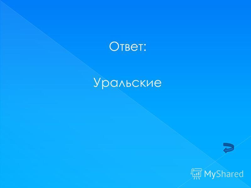 Ответ: Уральские