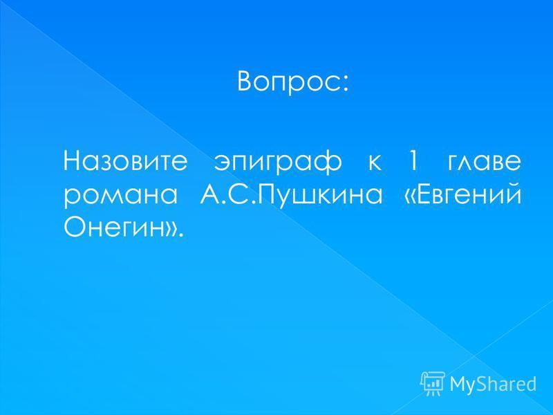Вопрос: Назовите эпиграф к 1 главе романа А.С.Пушкина «Евгений Онегин».