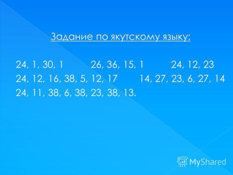 Задание по якутскому языку: 24, 1, 30, 1 26, 36, 15, 1 24, 12, 23 24, 12, 16, 38, 5, 12, 17 14, 27, 23, 6, 27, 14 24, 11, 38, 6, 38, 23, 38, 13.