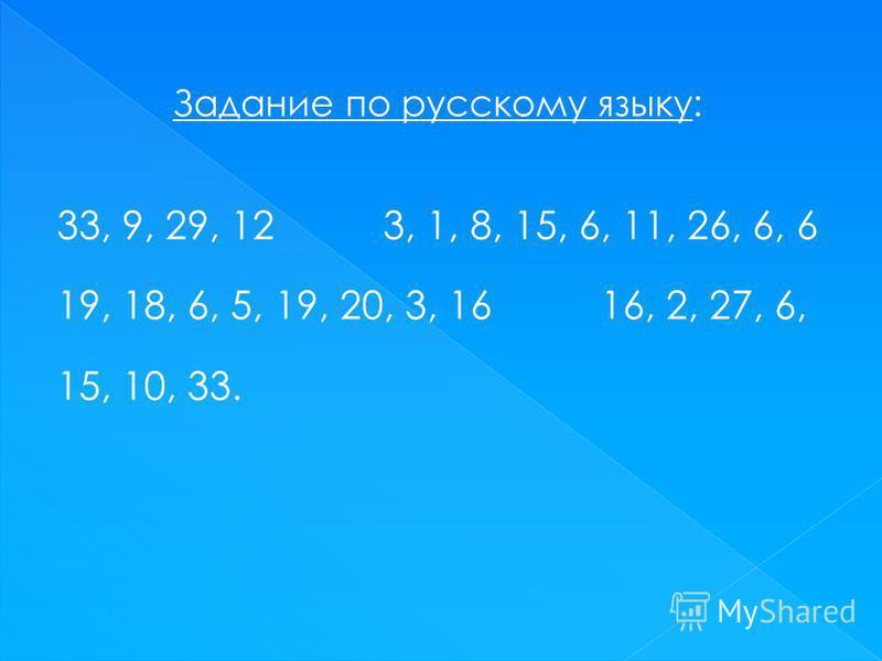 Задание по русскому языку: 33, 9, 29, 12 3, 1, 8, 15, 6, 11, 26, 6, 6 19, 18, 6, 5, 19, 20, 3, 16 16, 2, 27, 6, 15, 10, 33.