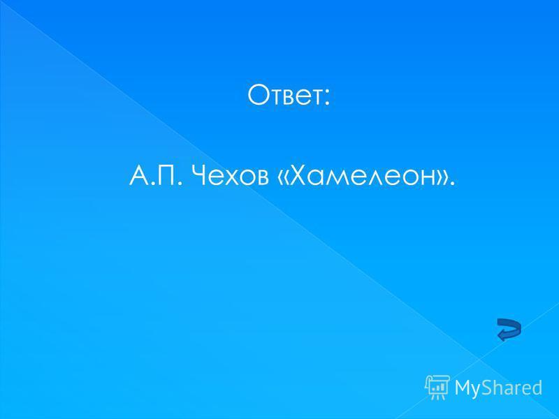 Ответ: А.П. Чехов «Хамелеон».