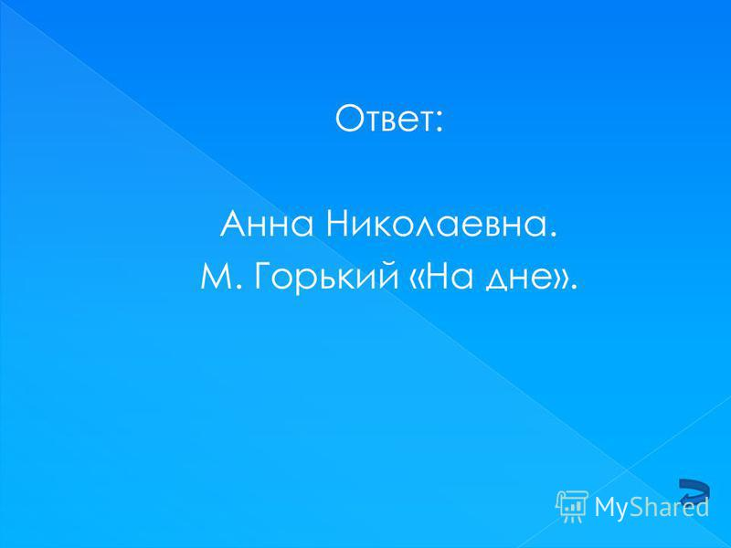 Ответ: Анна Николаевна. М. Горький «На дне».