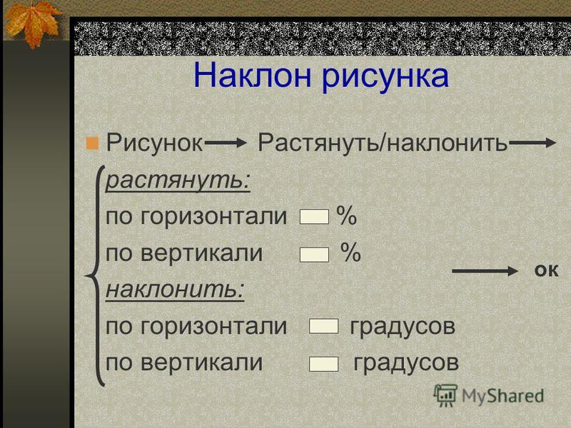 Наклон рисунка Рисунок Растянуть/наклонить растянуть: по горизонтали % по вертикали % наклонить: по горизонтали градусов по вертикали градусов ок
