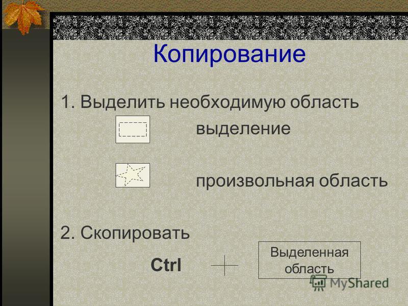 Копирование 1. Выделить необходимую область выделение произвольная область 2. Скопировать Ctrl Выделенная область