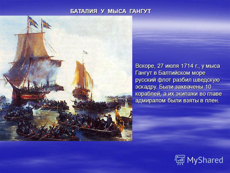БАТАЛИЯ У МЫСА ГАНГУТ Вскоре, 27 июля 1714 г., у мыса Гангут в Балтийском море русский флот разбил шведскую эскадру. Были захвачены 10 кораблей, а их экипажи во главе адмиралом были взяты в плен.