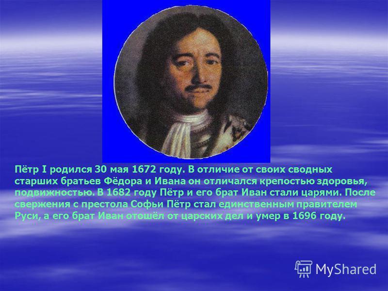 Пётр I родился 30 мая 1672 году. В отличие от своих сводных старших братьев Фёдора и Ивана он отличался крепостью здоровья, подвижностью. В 1682 году Пётр и его брат Иван стали царями. После свержения с престола Софьи Пётр стал единственным правителе