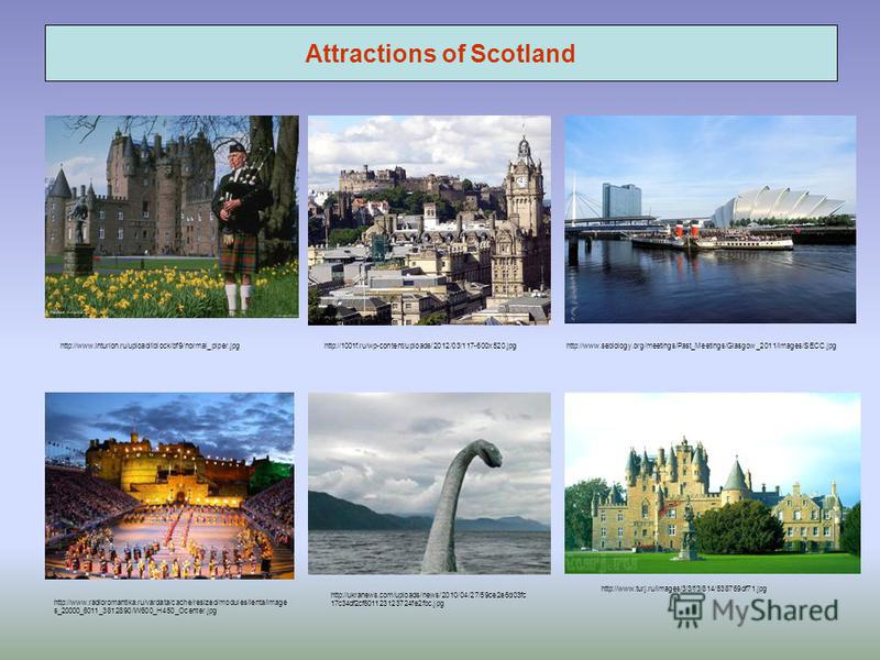 Attractions of Scotland http://www.inturion.ru/upload/iblock/bf9/normal_piper.jpghttp://1001f.ru/wp-content/uploads/2012/03/117-600x520.jpghttp://www.sebiology.org/meetings/Past_Meetings/Glasgow_2011/images/SECC.jpg http://www.turj.ru/images/3/3/f/3/