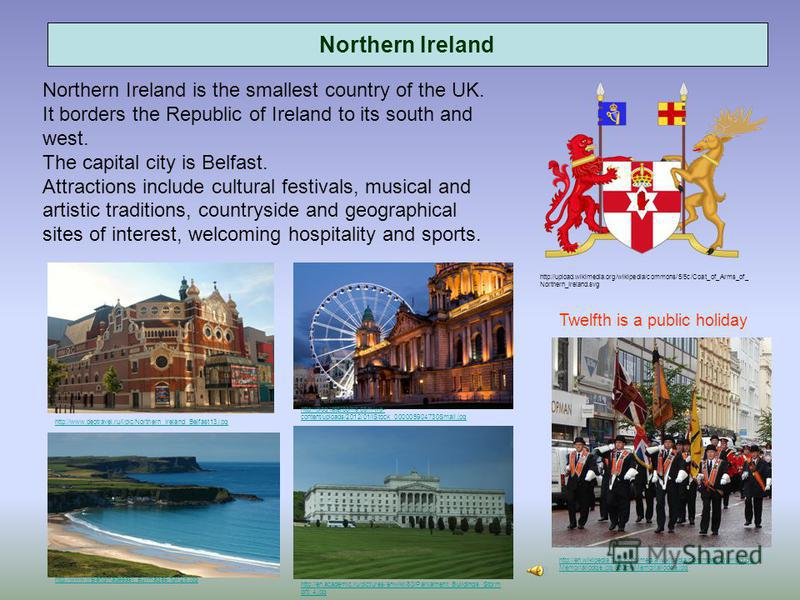 Northern Ireland Northern Ireland is the smallest country of the UK. It borders the Republic of Ireland to its south and west. The capital city is Belfast. Attractions include cultural festivals, musical and artistic traditions, countryside and geogr