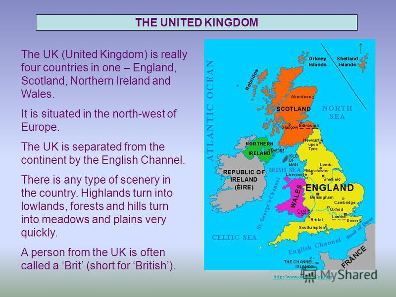 http://www.uk.filo.pl/uk.htm THE UNITED KINGDOM The UK (United Kingdom) is really four countries in one – England, Scotland, Northern Ireland and Wales. It is situated in the north-west of Europe. The UK is separated from the continent by the English