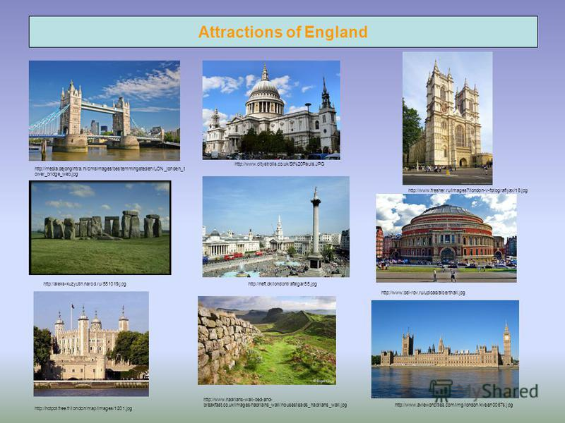 Attractions of England http://www.fresher.ru/images7/london-v-fotografiyax/18.jpg http://www.aviewoncities.com/img/london/kveen0067s.jpg http://www.citystrolls.co.uk/St%20Pauls.JPG http://neft.dk/londontrafalgar55.jpg http://www.hadrians-wall-bed-and