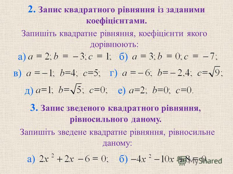 2. Запис квадратного рiвняння iз заданими коефiцiєнтами. б) в) г) д) е) 3. Запис зведеного квадратного рiвняння, рiвносильного даному. б) а) Запишiть квадратне рiвняння, коефiцiєнти якого дорiвнюють: Запишiть зведене квадратне рiвняння, рiвносильне д