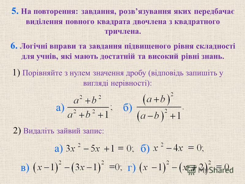 5. На повторення: завдання, розвязування яких передбачає видiлення повного квадрата двочлена з квадратного тричлена. 6. Логiчнi вправи та завдання пiдвищеного рiвня складностi для учнiв, якi мають достатнiй та високий рiвнi знань. б) 2) Видалiть зайв