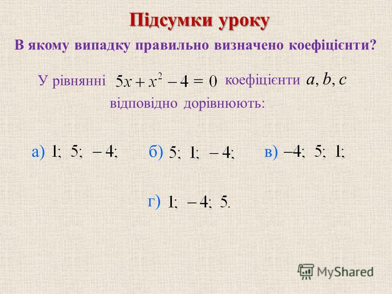 В якому випадку правильно визначено коефіцієнти? коефiцiєнти a, b, c б) в) г) У рівнянні Пiдсумки уроку а) вiдповiдно дорiвнюють: