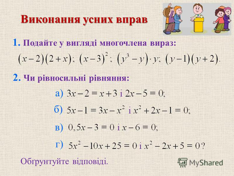 1. Подайте у виглядi многочлена вираз: 2. Чи рiвносильнi рiвняння: б) в) г) Обґрунтуйте вiдповiдi. Виконання усних вправ а)