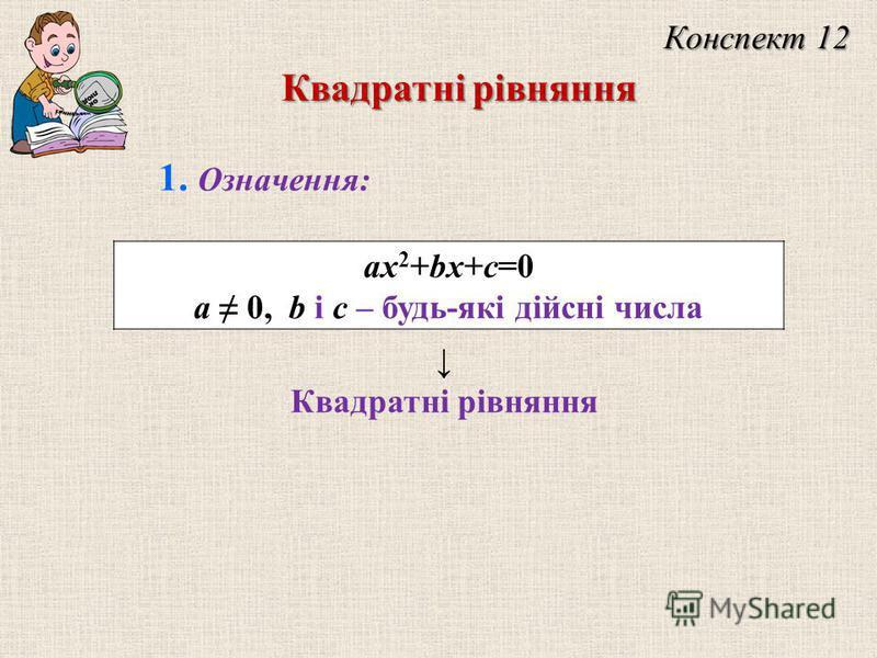ax 2 +bx+c=0 a 0, b і c – будь-які дійсні числа Квадратні рівняння Конспект 12 Квадратні рівняння 1. Означення: