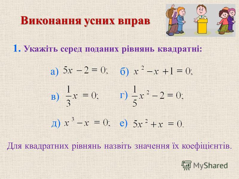 1. Укажіть серед поданих рівнянь квадратні: б) в) г) д) е) Для квадратних рівнянь назвіть значення їх коефіцієнтів. Виконання усних вправ а)