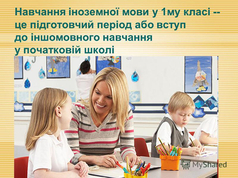 Навчання іноземної мови у 1му класі -- це підготовчий період або вступ до іншомовного навчання у початковій школі