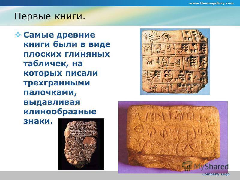 www.themegallery.com Company Logo Первые книги. Самые древние книги были в виде плоских глиняных табличек, на которых писали трехгранными палочками, выдавливая клинообразные знаки.
