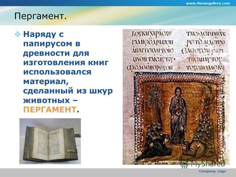 www.themegallery.com Company Logo Пергамент. Наряду с папирусом в древности для изготовления книг использовался материал, сделанный из шкур животных – ПЕРГАМЕНТ.