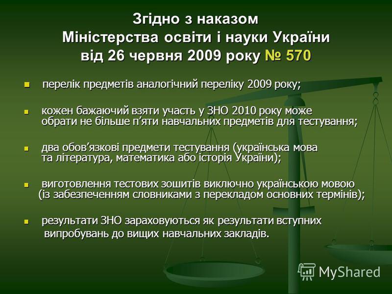 Згідно з наказом Міністерства освіти і науки України від 26 червня 2009 року 570 перелік предметів аналогічний переліку 2009 року; перелік предметів аналогічний переліку 2009 року; кожен бажаючий взяти участь у ЗНО 2010 року може обрати не більше пят