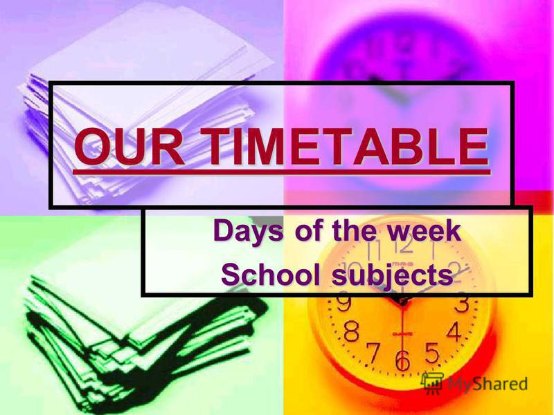 OUR TIMETABLE Days of the week School subjects