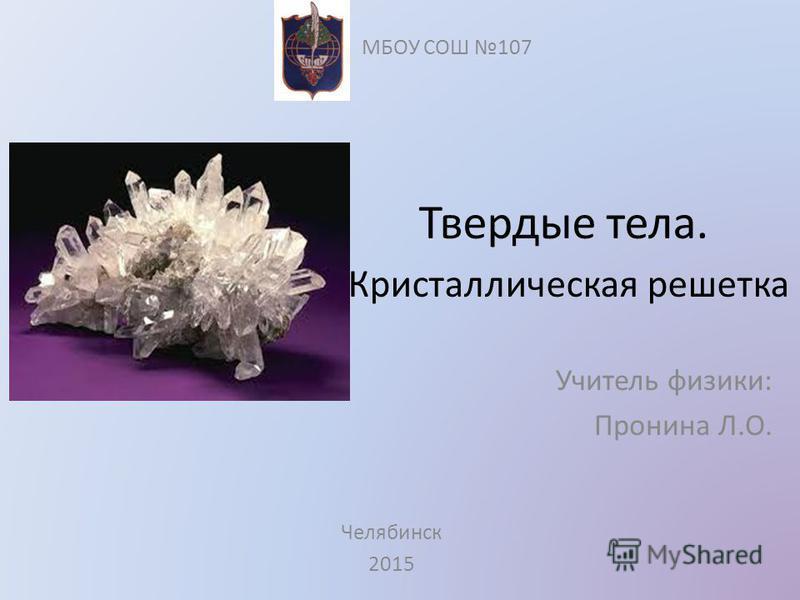 Твердые тела. Кристаллическая решетка Учитель физики: Пронина Л.О. МБОУ СОШ 107 Челябинск 2015