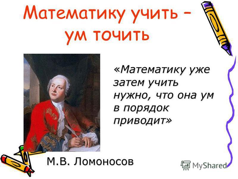 Математику учить – ум точить «Математику уже затем учить нужно, что она ум в порядок приводит» М.В. Ломоносов