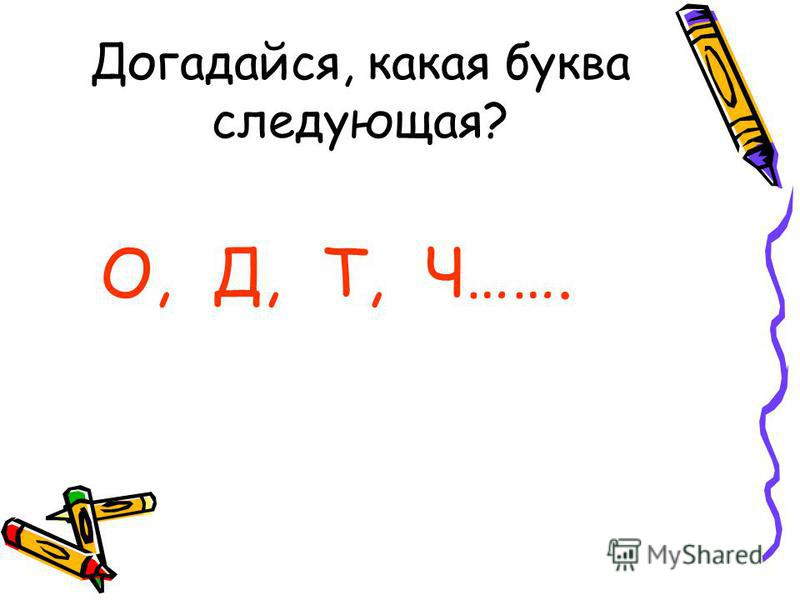 Догадайся, какая буква следующая? О, Д, Т, Ч…….