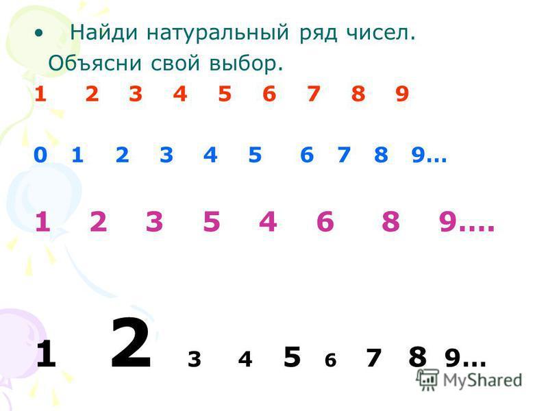 Найди натуральный ряд чисел. Объясни свой выбор. 1 2 3 4 5 6 7 8 9 0 1 2 3 4 5 6 7 8 9… 1 2 3 5 4 6 8 9…. 1 2 3 4 5 6 7 8 9…