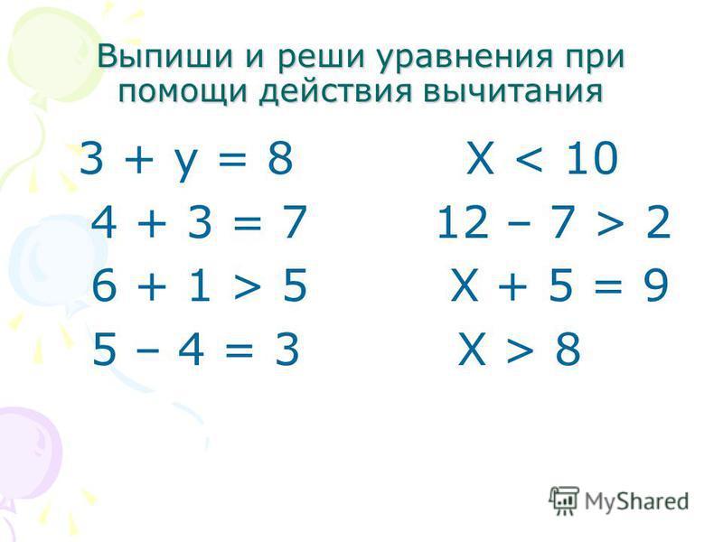 Выпиши и реши уравнения при помощи действия вычитания 3 + у = 8 Х < 10 4 + 3 = 7 12 – 7 > 2 6 + 1 > 5 Х + 5 = 9 5 – 4 = 3 Х > 8