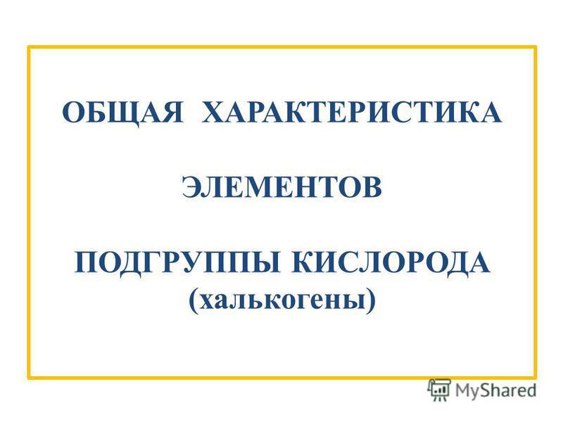 ОБЩАЯ ХАРАКТЕРИСТИКА ЭЛЕМЕНТОВ ПОДГРУППЫ КИСЛОРОДА (халькогены)