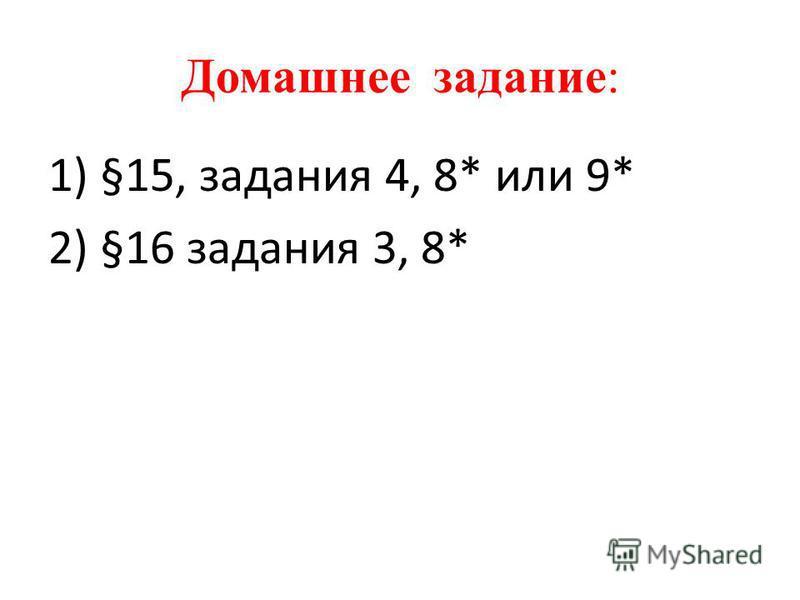 Домашнее задание: 1) §15, задания 4, 8* или 9* 2) §16 задания 3, 8*