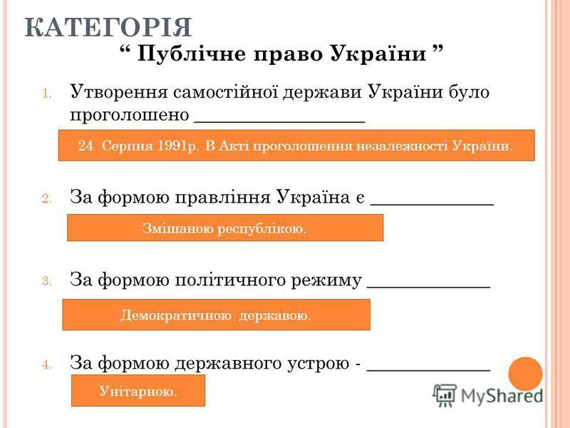 1. Утворення самостійної держави України було проголошено __________________ 2. За формою правління Україна є _____________ 3. За формою політичного режиму _____________ 4. За формою державного устрою - _____________ КАТЕГОРІЯ Публічне право України
