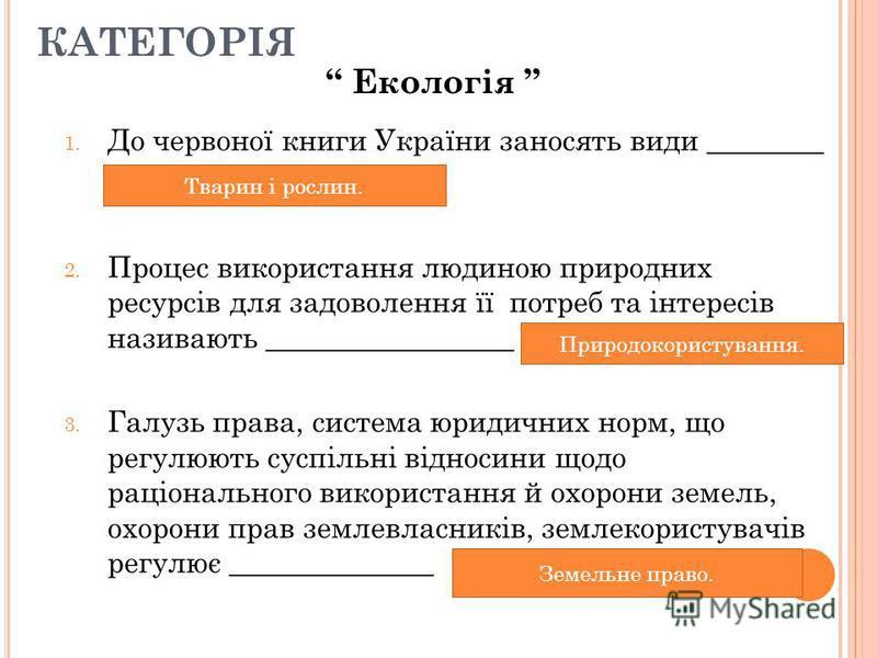 1. До червоної книги України заносять види ________ 2. Процес використання людиною природних ресурсів для задоволення її потреб та інтересів називають _________________ 3. Галузь права, система юридичних норм, що регулюють суспільні відносини щодо ра