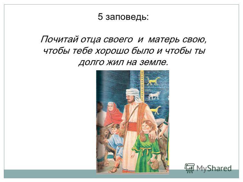 5 заповедь: Почитай отца своего и матерь свою, чтобы тебе хорошо было и чтобы ты долго жил на земле.