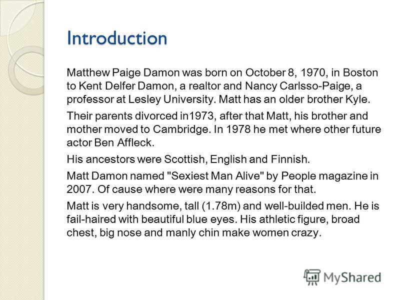 Introduction Matthew Paige Damon was born on October 8, 1970, in Boston to Kent Delfer Damon, a realtor and Nancy Carlsso-Paige, a professor at Lesley University. Matt has an older brother Kyle. Their parents divorced in1973, after that Matt, his bro