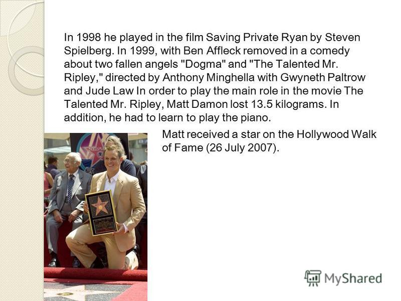 In 1998 he played in the film Saving Private Ryan by Steven Spielberg. In 1999, with Ben Affleck removed in a comedy about two fallen angels