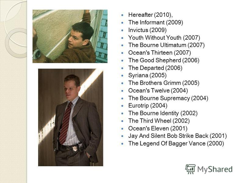 Hereafter (2010), The Informant (2009) Invictus (2009) Youth Without Youth (2007) The Bourne Ultimatum (2007) Ocean's Thirteen (2007) The Good Shepherd (2006) The Departed (2006) Syriana (2005) The Brothers Grimm (2005) Ocean's Twelve (2004) The Bour