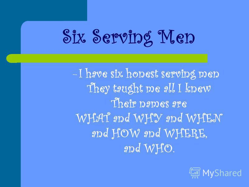 Six Serving Men –I–I have six honest serving men They taught me all I knew Their names are WHAT and WHY and WHEN and HOW and WHERE, and WHO.