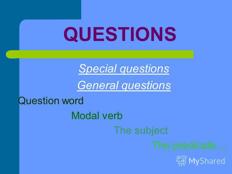 QUESTIONS Special questions General questions Question word Modal verb The subject The predicate …
