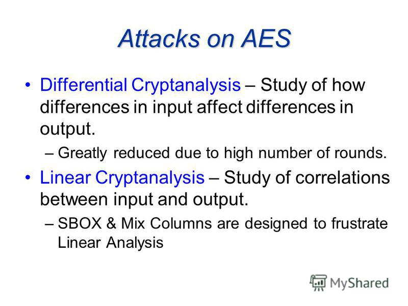 Attacks on AES Differential Cryptanalysis – Study of how differences in input affect differences in output. –Greatly reduced due to high number of rounds. Linear Cryptanalysis – Study of correlations between input and output. –SBOX & Mix Columns are