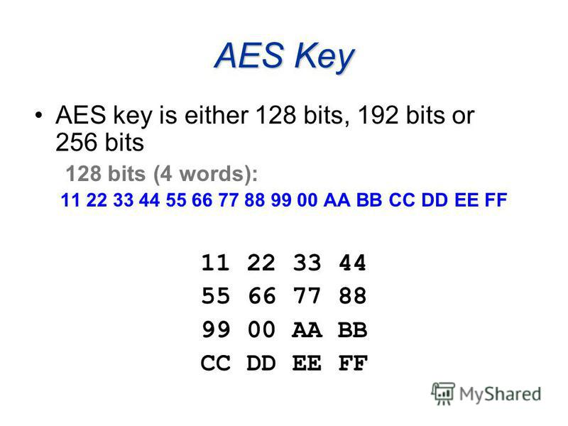 AES Key AES key is either 128 bits, 192 bits or 256 bits 128 bits (4 words): 11 22 33 44 55 66 77 88 99 00 AA BB CC DD EE FF 11 22 33 44 55 66 77 88 99 00 AA BB CC DD EE FF