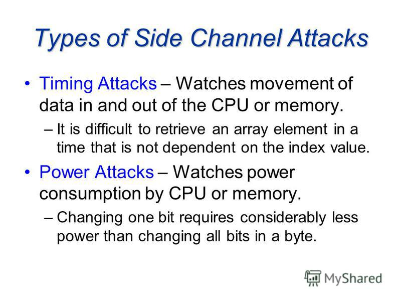 Types of Side Channel Attacks Timing Attacks – Watches movement of data in and out of the CPU or memory. –It is difficult to retrieve an array element in a time that is not dependent on the index value. Power Attacks – Watches power consumption by CP