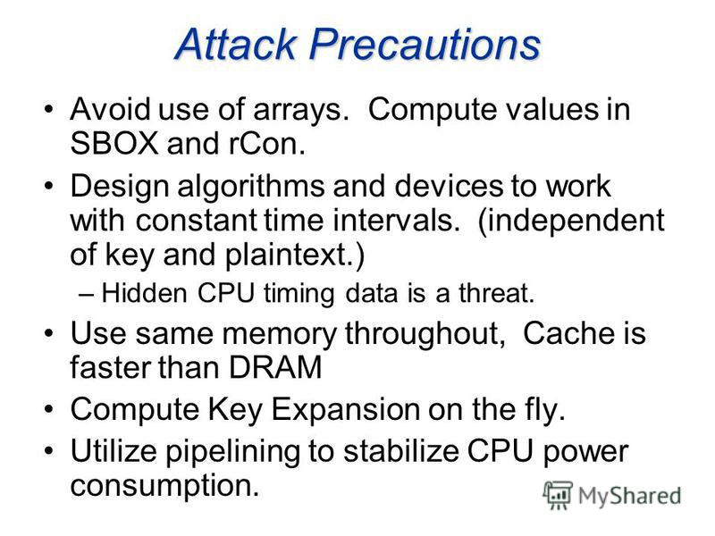 Attack Precautions Avoid use of arrays. Compute values in SBOX and rCon. Design algorithms and devices to work with constant time intervals. (independent of key and plaintext.) –Hidden CPU timing data is a threat. Use same memory throughout, Cache is