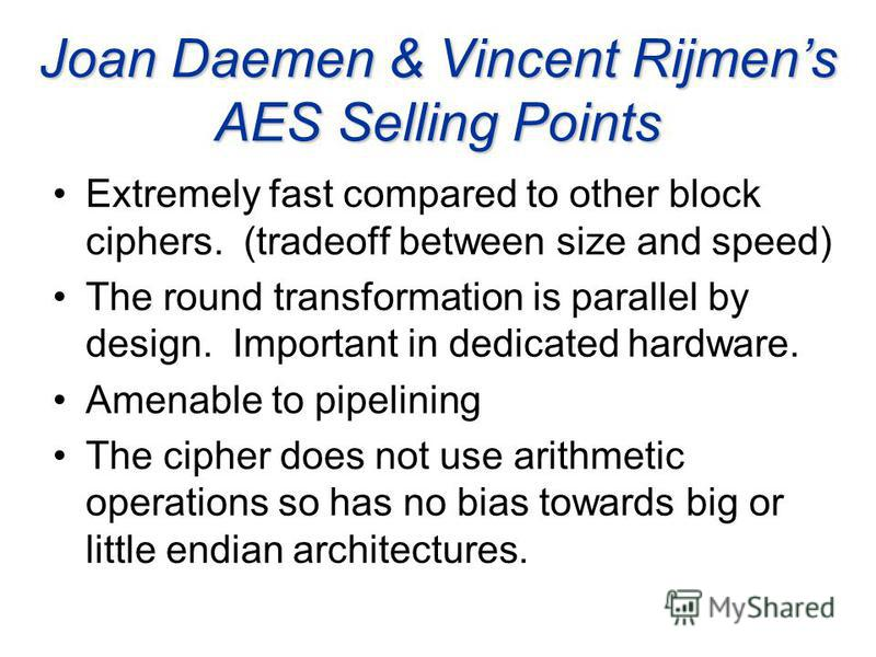 Joan Daemen & Vincent Rijmens AES Selling Points Extremely fast compared to other block ciphers. (tradeoff between size and speed) The round transformation is parallel by design. Important in dedicated hardware. Amenable to pipelining The cipher does