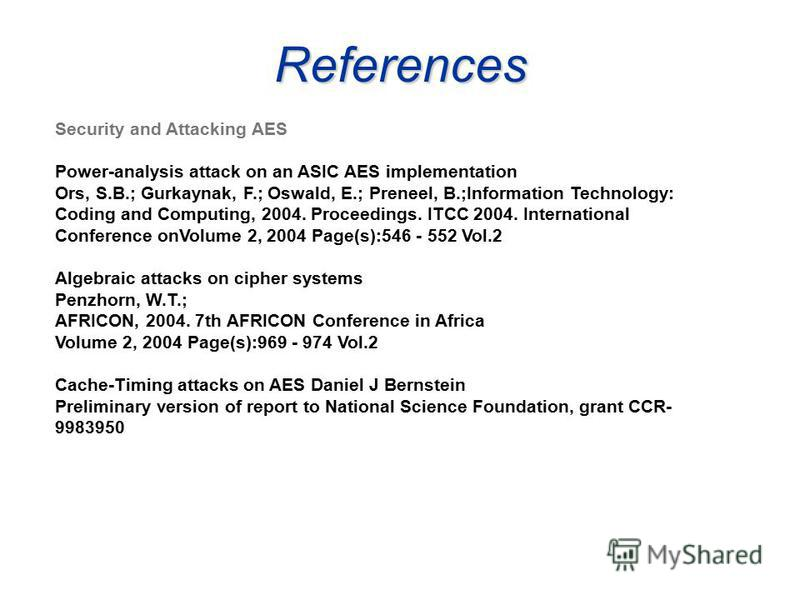 References Security and Attacking AES Power-analysis attack on an ASIC AES implementation Ors, S.B.; Gurkaynak, F.; Oswald, E.; Preneel, B.;Information Technology: Coding and Computing, 2004. Proceedings. ITCC 2004. International Conference onVolume