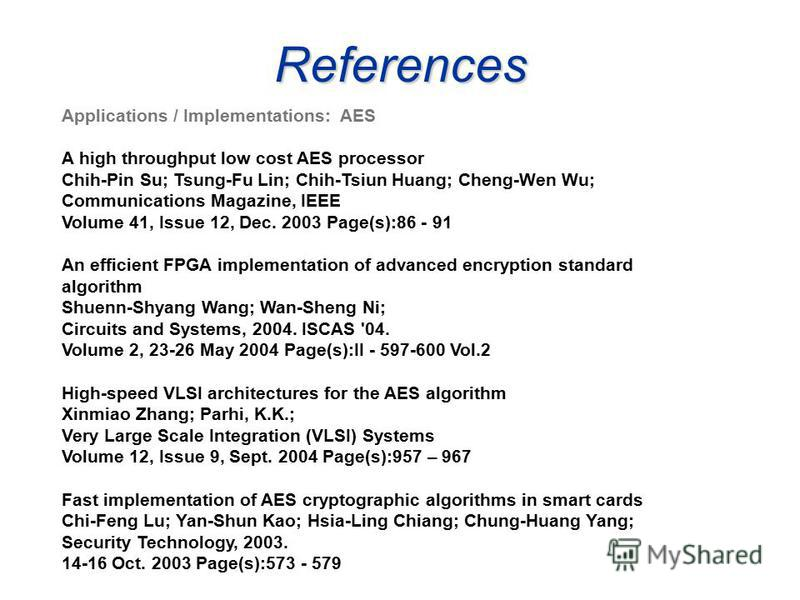 References Applications / Implementations: AES A high throughput low cost AES processor Chih-Pin Su; Tsung-Fu Lin; Chih-Tsiun Huang; Cheng-Wen Wu; Communications Magazine, IEEE Volume 41, Issue 12, Dec. 2003 Page(s):86 - 91 An efficient FPGA implemen