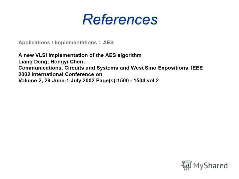 References Applications / Implementations : AES A new VLSI implementation of the AES algorithm Liang Deng; Hongyi Chen; Communications, Circuits and Systems and West Sino Expositions, IEEE 2002 International Conference on Volume 2, 29 June-1 July 200