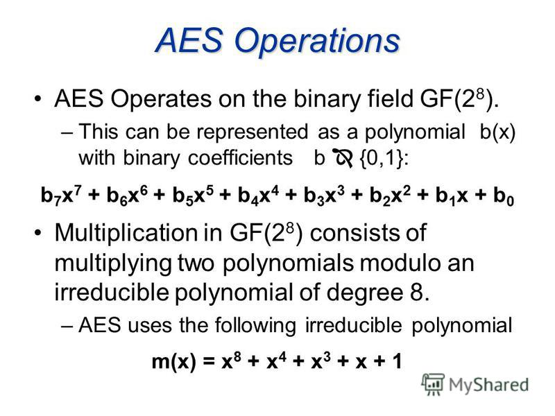 AES Operations AES Operates on the binary field GF(2 8 ). –This can be represented as a polynomial b(x) with binary coefficients b {0,1}: b 7 x 7 + b 6 x 6 + b 5 x 5 + b 4 x 4 + b 3 x 3 + b 2 x 2 + b 1 x + b 0 Multiplication in GF(2 8 ) consists of m
