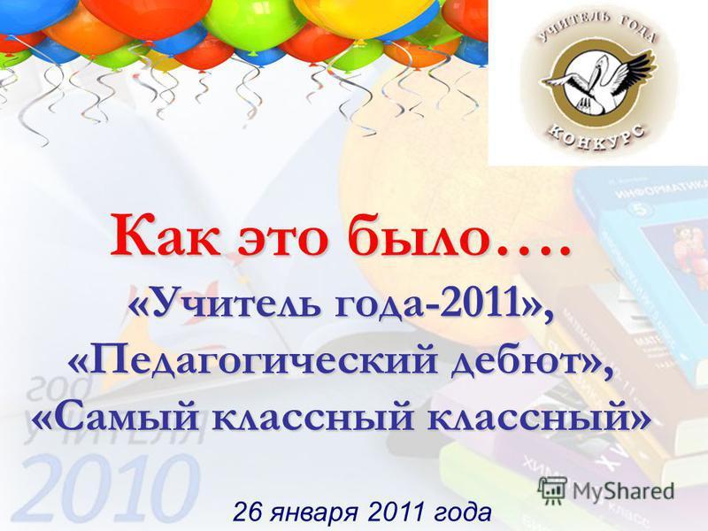 1 Как это было…. «Учитель года-2011», «Педагогический дебют», «Самый классный классный» 26 января 2011 года